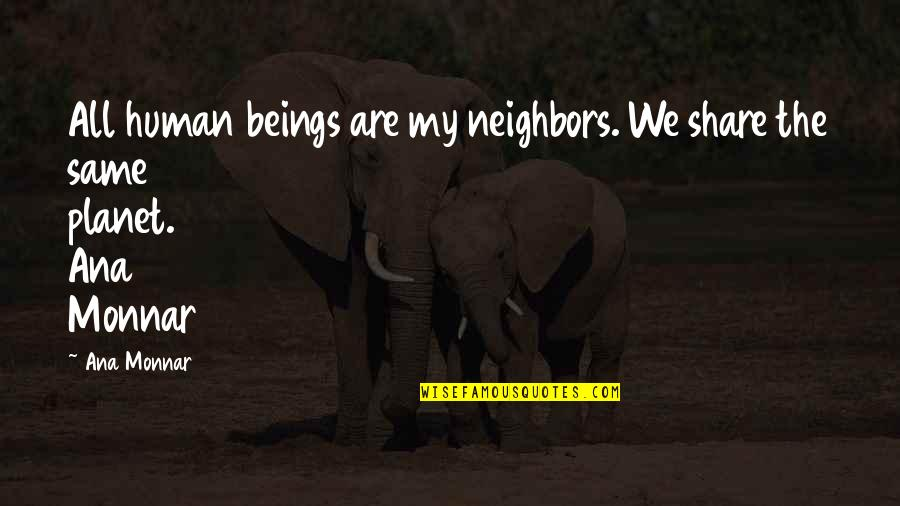 We Are All Human Quotes By Ana Monnar: All human beings are my neighbors. We share