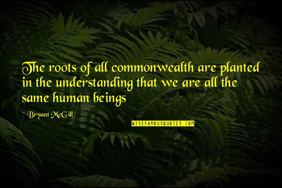 We Are All Human Quotes By Bryant McGill: The roots of all commonwealth are planted in