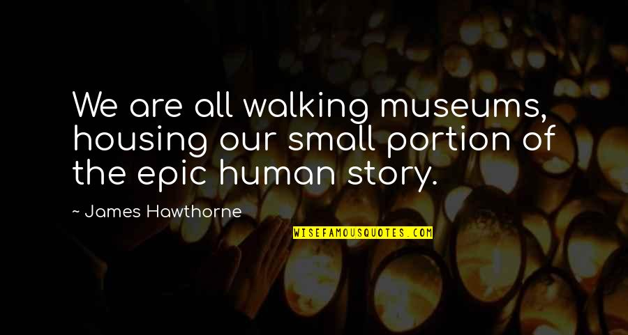 We Are All Human Quotes By James Hawthorne: We are all walking museums, housing our small