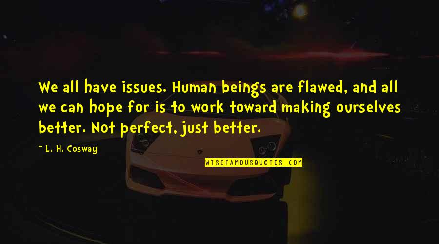 We Are All Human Quotes By L. H. Cosway: We all have issues. Human beings are flawed,