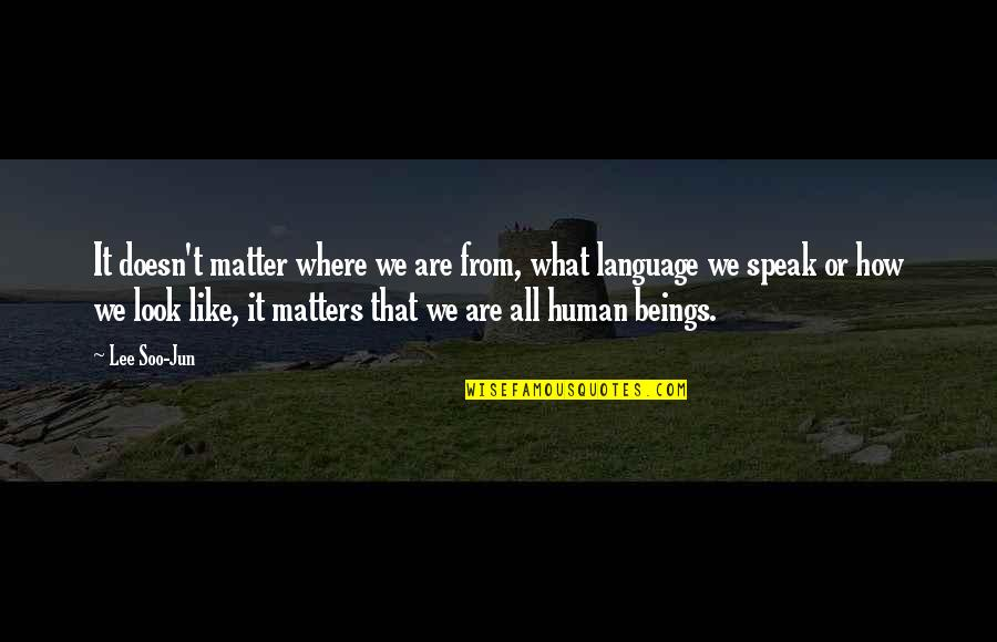 We Are All Human Quotes By Lee Soo-Jun: It doesn't matter where we are from, what