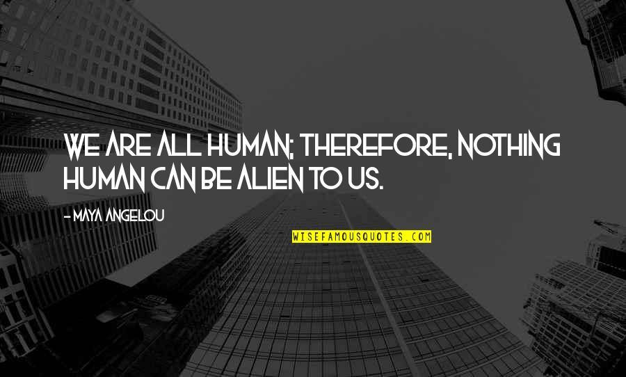 We Are All Human Quotes By Maya Angelou: We are all human; therefore, nothing human can