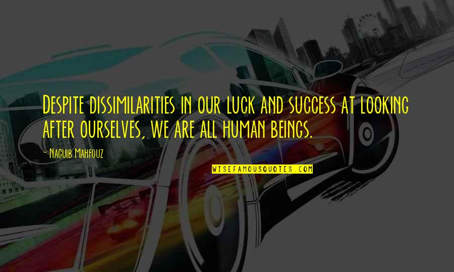 We Are All Human Quotes By Naguib Mahfouz: Despite dissimilarities in our luck and success at