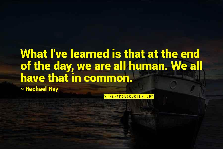 We Are All Human Quotes By Rachael Ray: What I've learned is that at the end