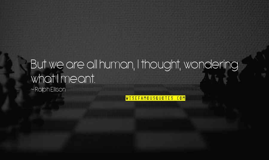 We Are All Human Quotes By Ralph Ellison: But we are all human, I thought, wondering