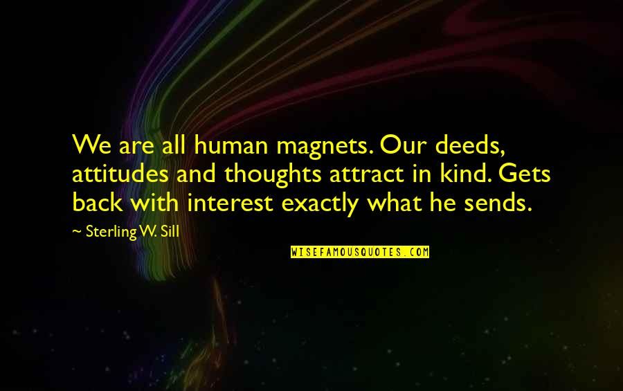 We Are All Human Quotes By Sterling W. Sill: We are all human magnets. Our deeds, attitudes