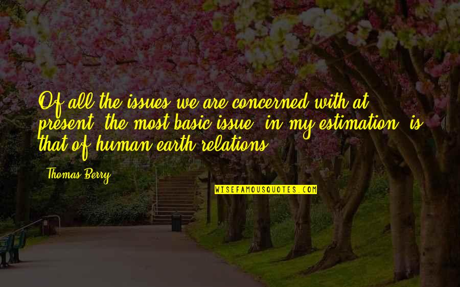 We Are All Human Quotes By Thomas Berry: Of all the issues we are concerned with