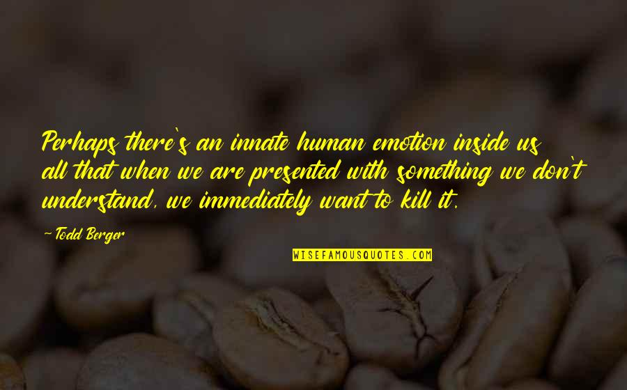 We Are All Human Quotes By Todd Berger: Perhaps there's an innate human emotion inside us