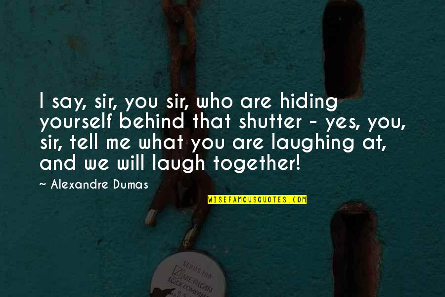 We Are Behind You Quotes By Alexandre Dumas: I say, sir, you sir, who are hiding