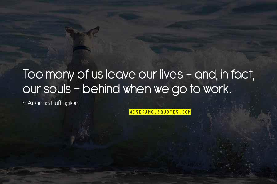 We Are Behind You Quotes By Arianna Huffington: Too many of us leave our lives -