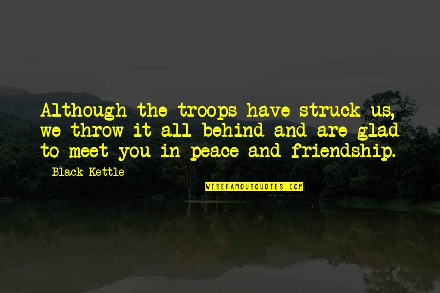 We Are Behind You Quotes By Black Kettle: Although the troops have struck us, we throw