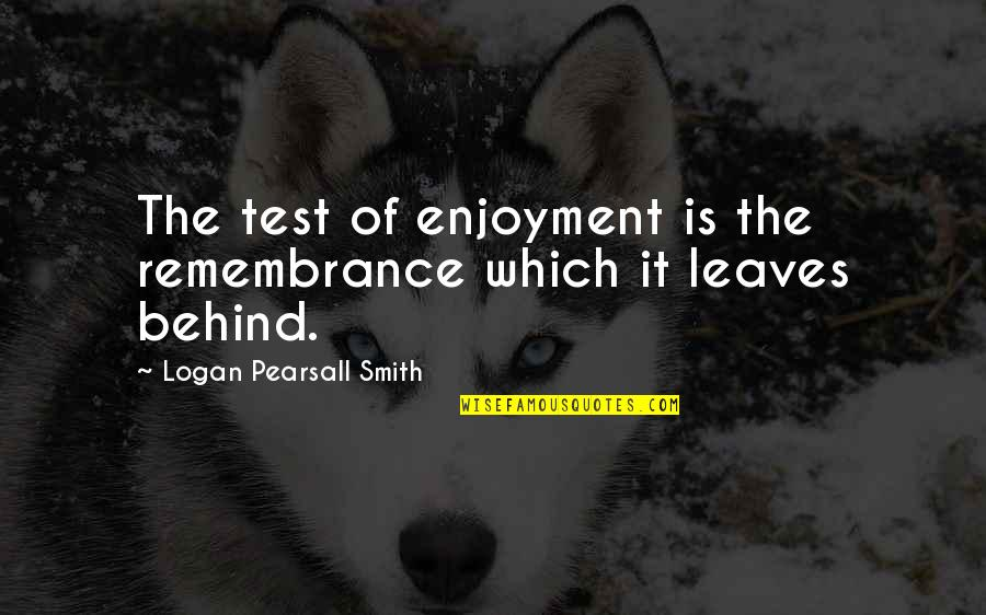 We Are Behind You Quotes By Logan Pearsall Smith: The test of enjoyment is the remembrance which