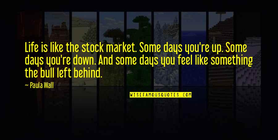 We Are Behind You Quotes By Paula Wall: Life is like the stock market. Some days