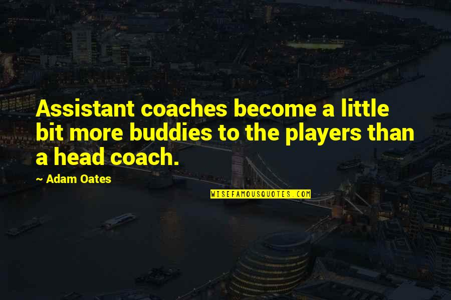 We Are Best Buddies Quotes By Adam Oates: Assistant coaches become a little bit more buddies