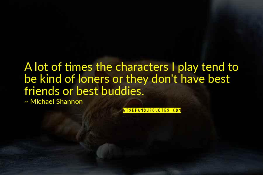 We Are Best Buddies Quotes By Michael Shannon: A lot of times the characters I play