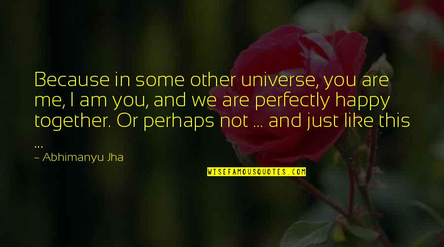 We Are Happy Together Quotes By Abhimanyu Jha: Because in some other universe, you are me,
