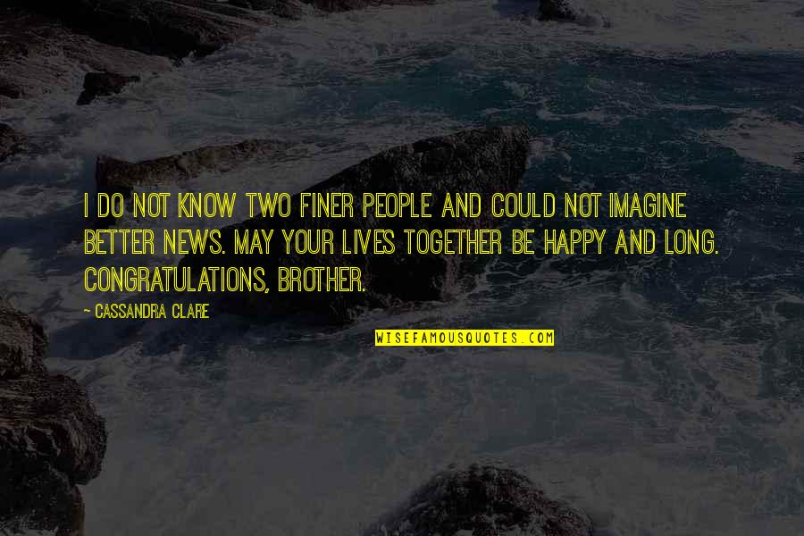 We Are Happy Together Quotes By Cassandra Clare: I do not know two finer people and