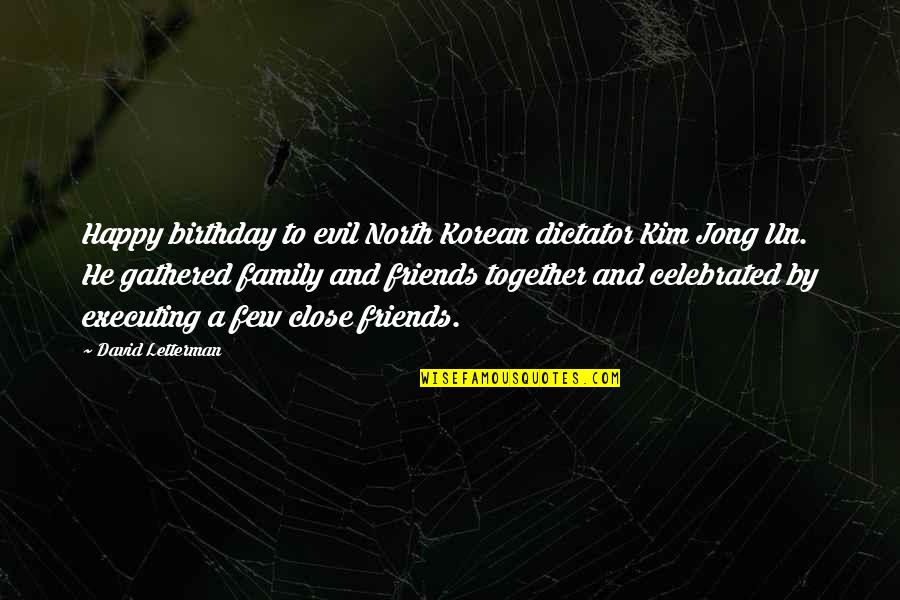 We Are Happy Together Quotes By David Letterman: Happy birthday to evil North Korean dictator Kim