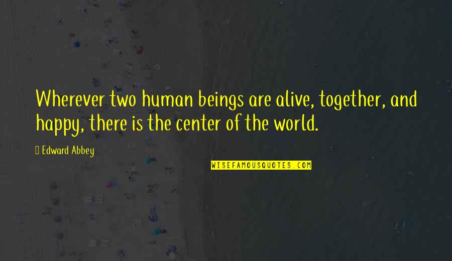 We Are Happy Together Quotes By Edward Abbey: Wherever two human beings are alive, together, and