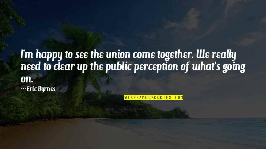 We Are Happy Together Quotes By Eric Byrnes: I'm happy to see the union come together.