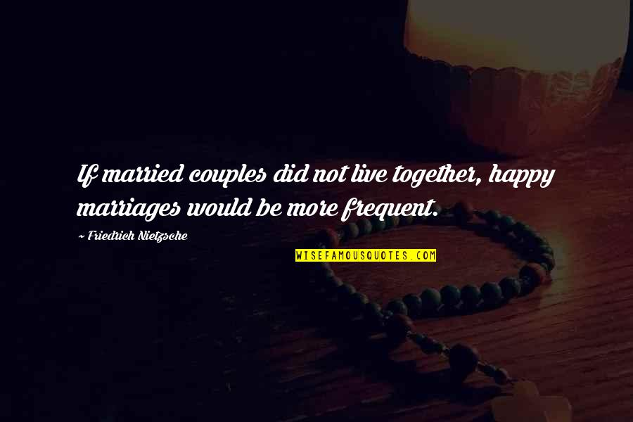 We Are Happy Together Quotes By Friedrich Nietzsche: If married couples did not live together, happy