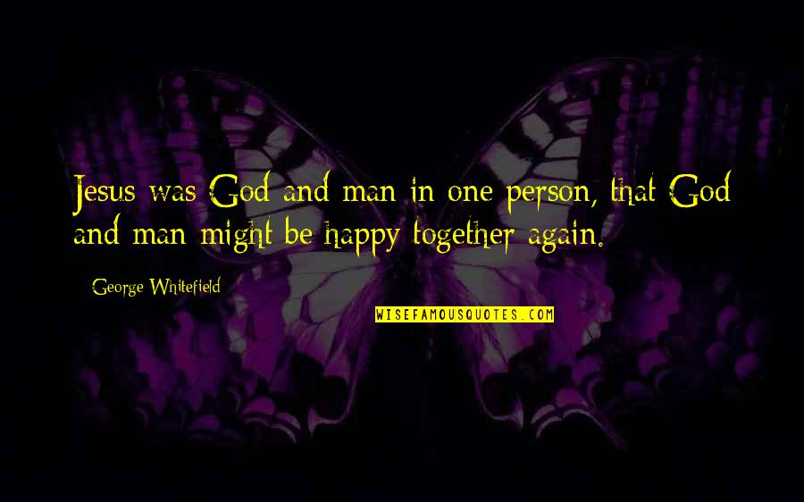 We Are Happy Together Quotes By George Whitefield: Jesus was God and man in one person,