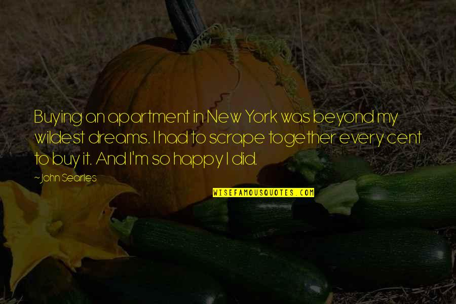 We Are Happy Together Quotes By John Searles: Buying an apartment in New York was beyond