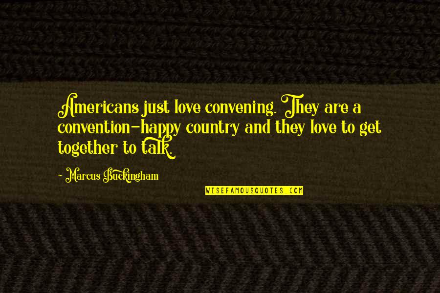 We Are Happy Together Quotes By Marcus Buckingham: Americans just love convening. They are a convention-happy
