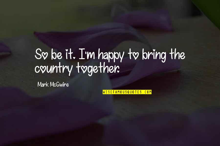 We Are Happy Together Quotes By Mark McGwire: So be it. I'm happy to bring the