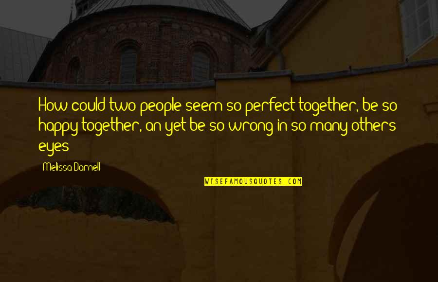 We Are Happy Together Quotes By Melissa Darnell: How could two people seem so perfect together,
