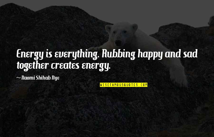 We Are Happy Together Quotes By Naomi Shihab Nye: Energy is everything. Rubbing happy and sad together