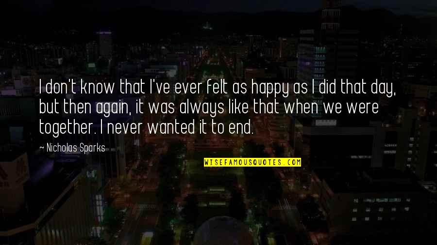 We Are Happy Together Quotes By Nicholas Sparks: I don't know that I've ever felt as