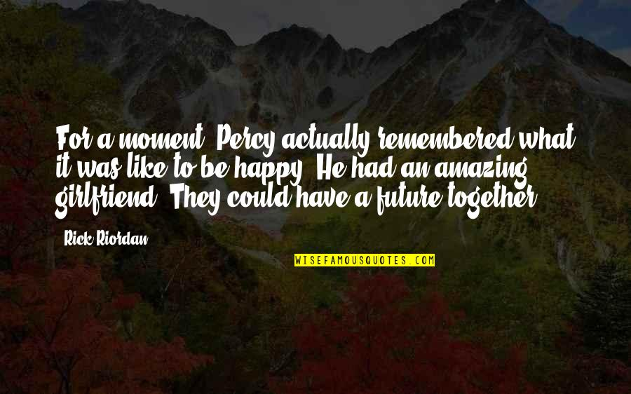 We Are Happy Together Quotes By Rick Riordan: For a moment, Percy actually remembered what it