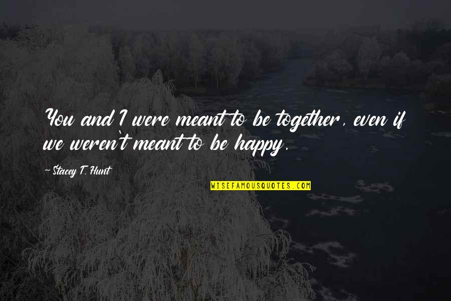 We Are Happy Together Quotes By Stacey T. Hunt: You and I were meant to be together,