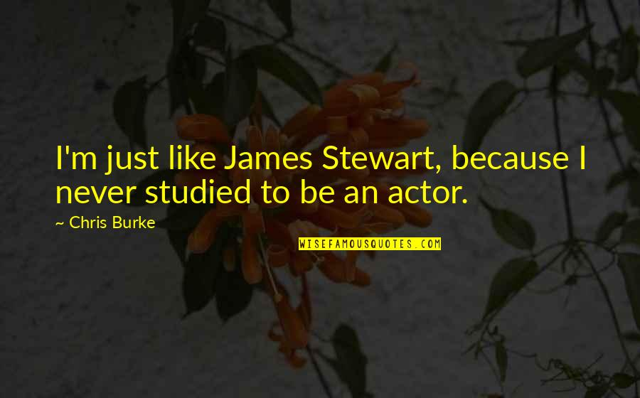 We Are Limited Edition Quotes By Chris Burke: I'm just like James Stewart, because I never