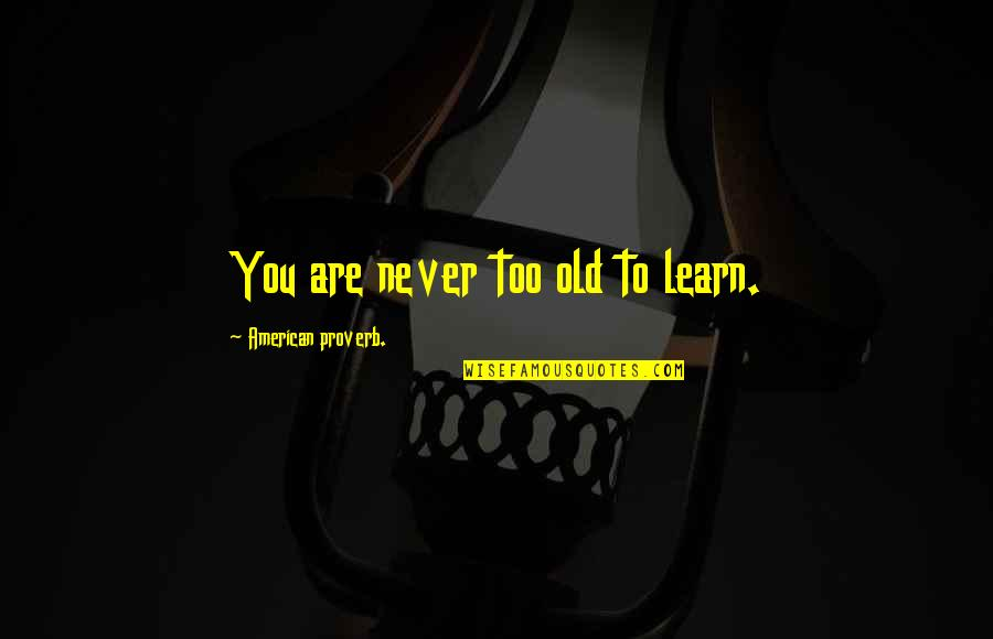 We Are Never Too Old Quotes By American Proverb.: You are never too old to learn.