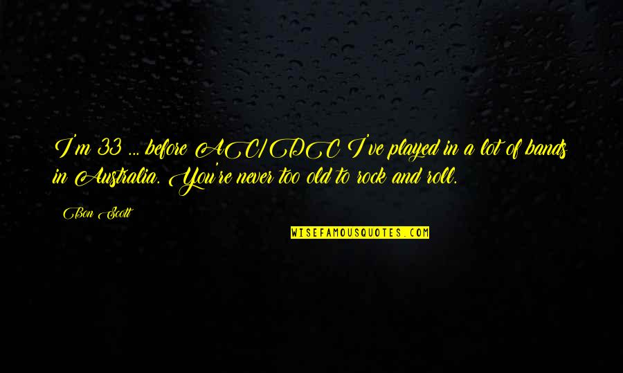 We Are Never Too Old Quotes By Bon Scott: I'm 33 ... before AC/DC I've played in