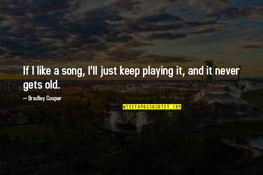 We Are Never Too Old Quotes By Bradley Cooper: If I like a song, I'll just keep
