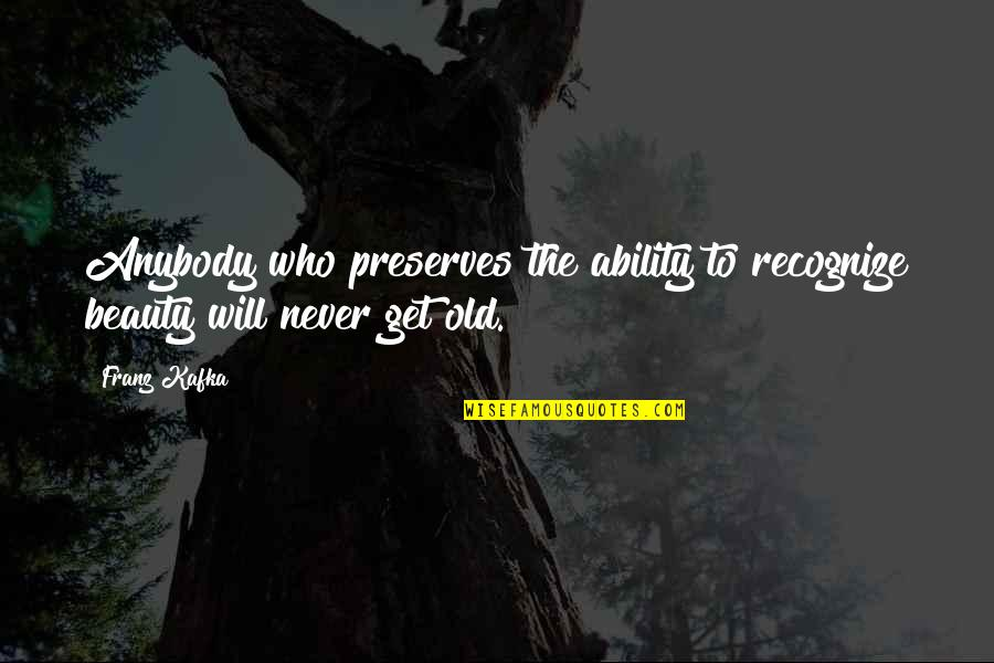 We Are Never Too Old Quotes By Franz Kafka: Anybody who preserves the ability to recognize beauty