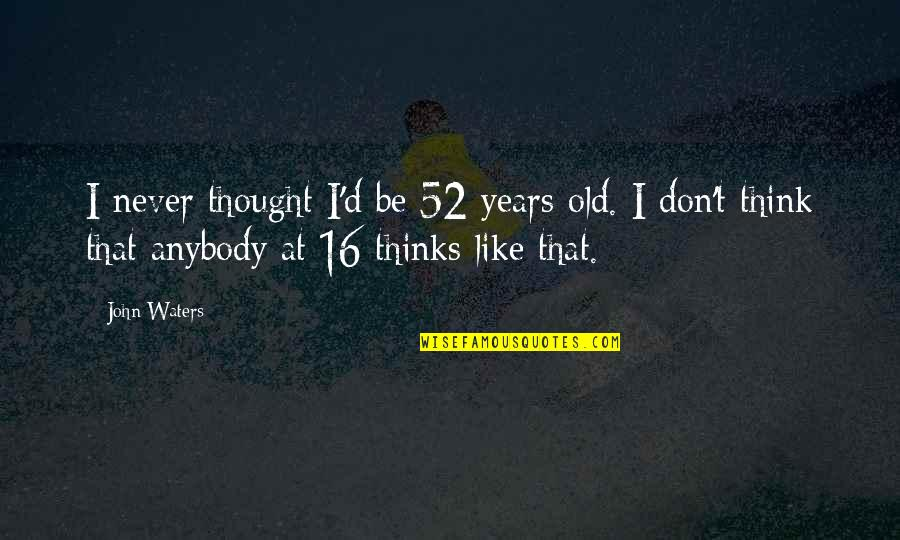We Are Never Too Old Quotes By John Waters: I never thought I'd be 52 years old.