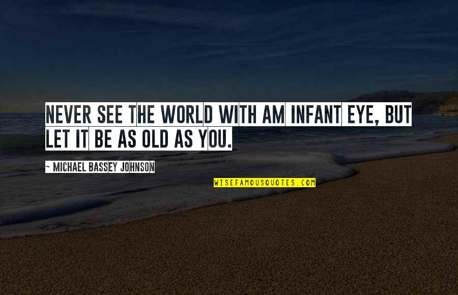 We Are Never Too Old Quotes By Michael Bassey Johnson: Never see the world with am infant eye,