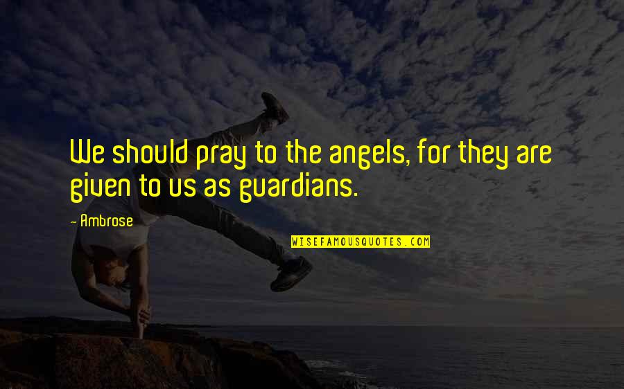 We Are Not Angels Quotes By Ambrose: We should pray to the angels, for they