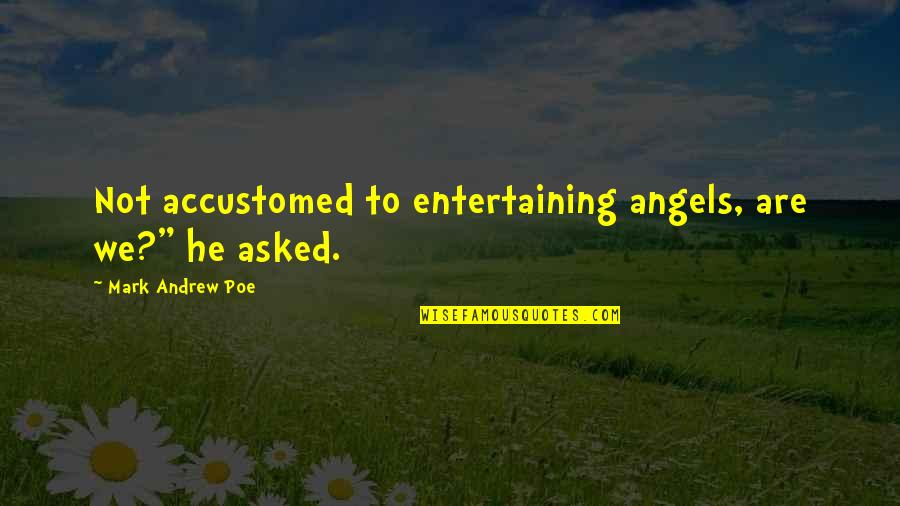 """We Are Not Angels Quotes By Mark Andrew Poe: Not accustomed to entertaining angels, are we?"""" he"""