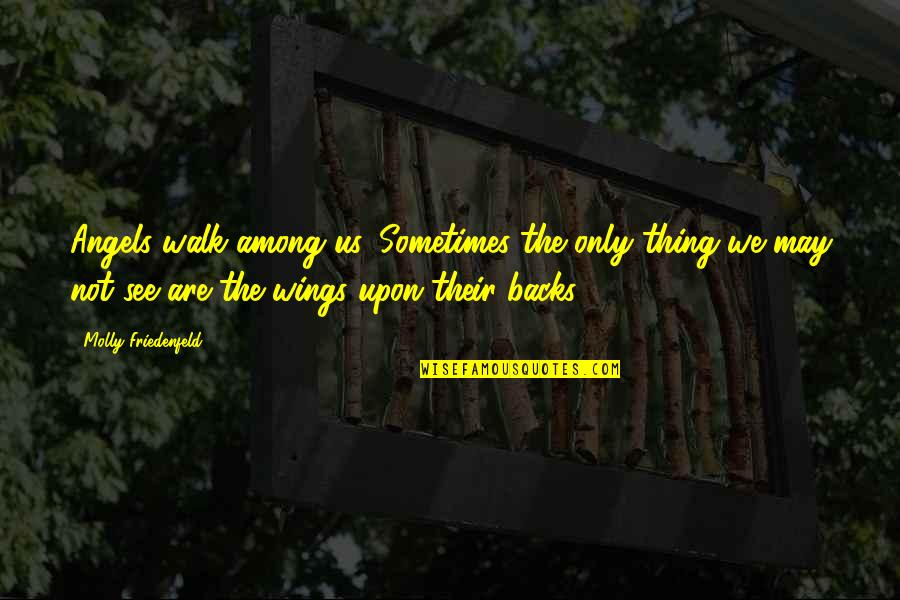 We Are Not Angels Quotes By Molly Friedenfeld: Angels walk among us, Sometimes the only thing