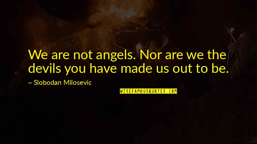 We Are Not Angels Quotes By Slobodan Milosevic: We are not angels. Nor are we the