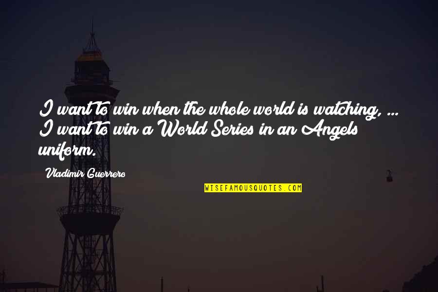 We Are Not Angels Quotes By Vladimir Guerrero: I want to win when the whole world