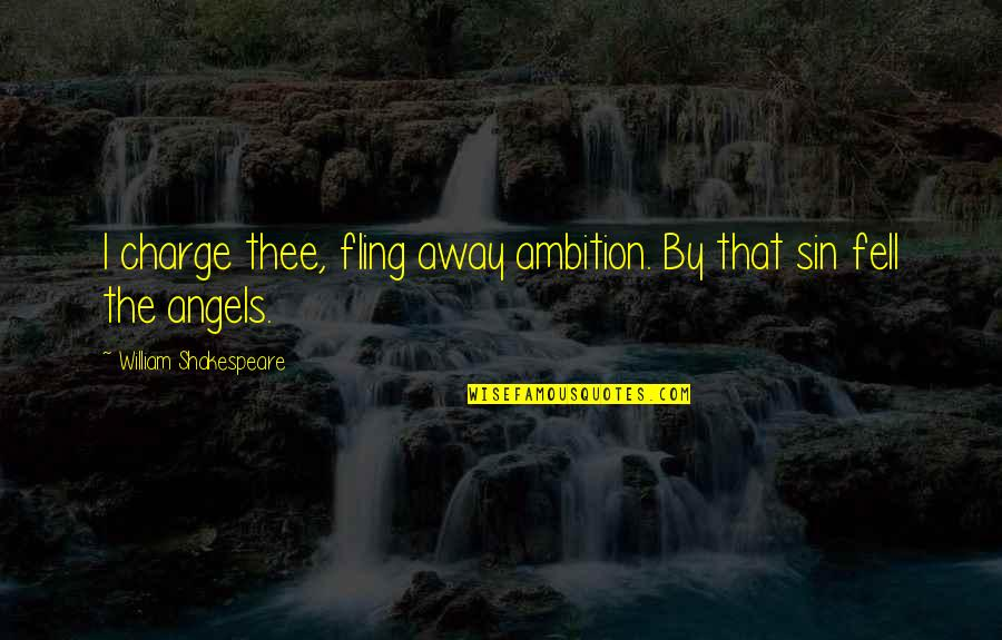 We Are Not Angels Quotes By William Shakespeare: I charge thee, fling away ambition. By that