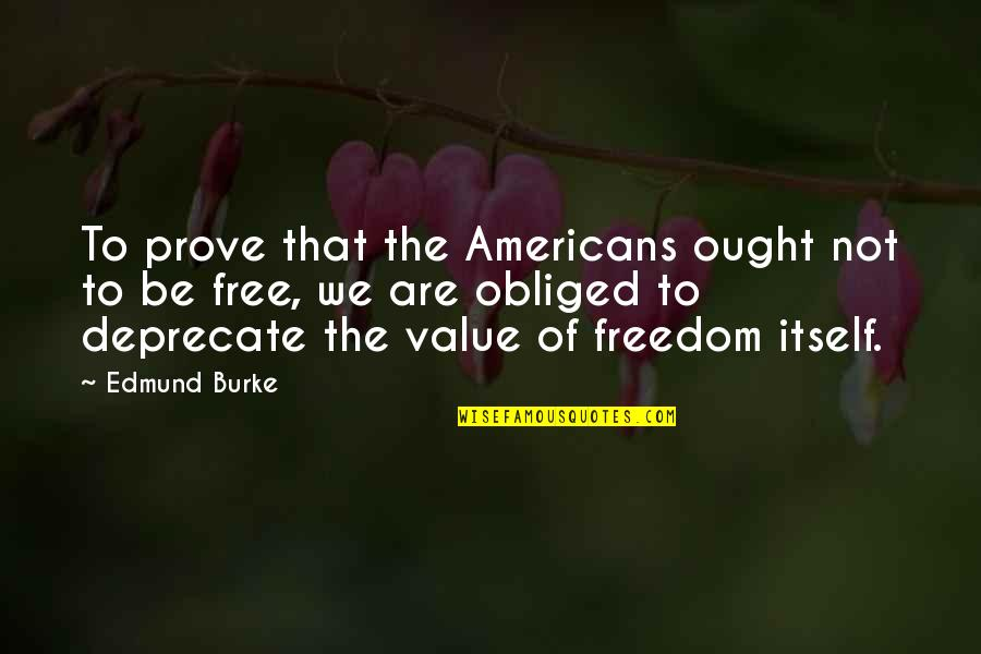 We Are Not Free Quotes By Edmund Burke: To prove that the Americans ought not to