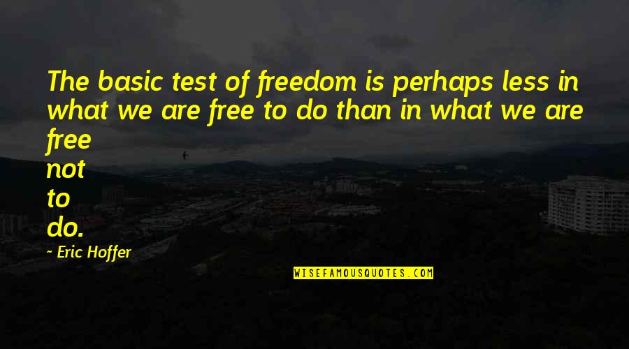 We Are Not Free Quotes By Eric Hoffer: The basic test of freedom is perhaps less