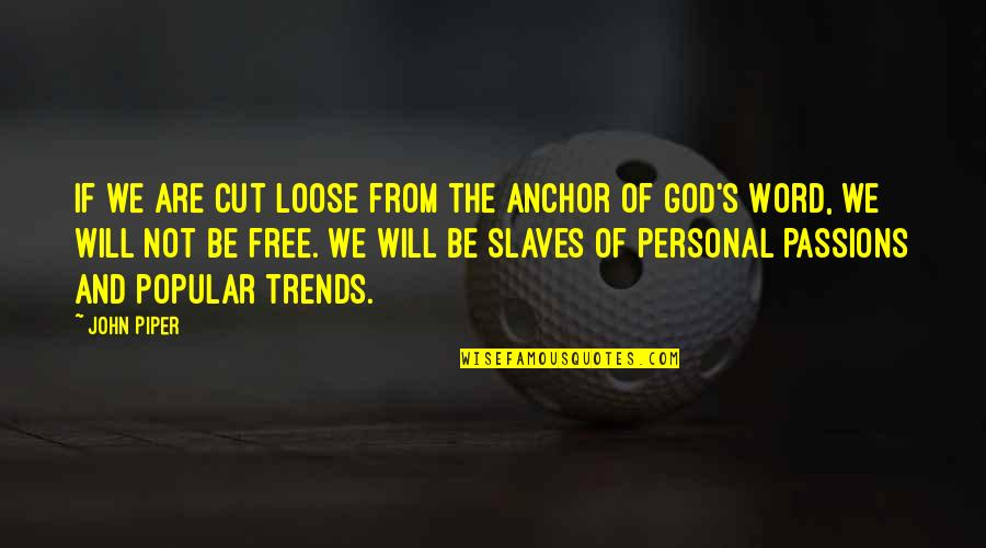 We Are Not Free Quotes By John Piper: If we are cut loose from the anchor
